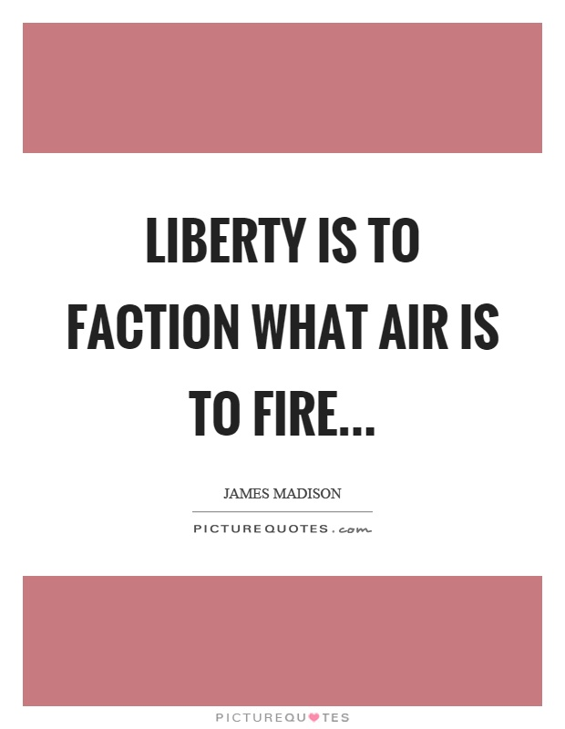 Liberty is to faction what air is to fire Picture Quote #1