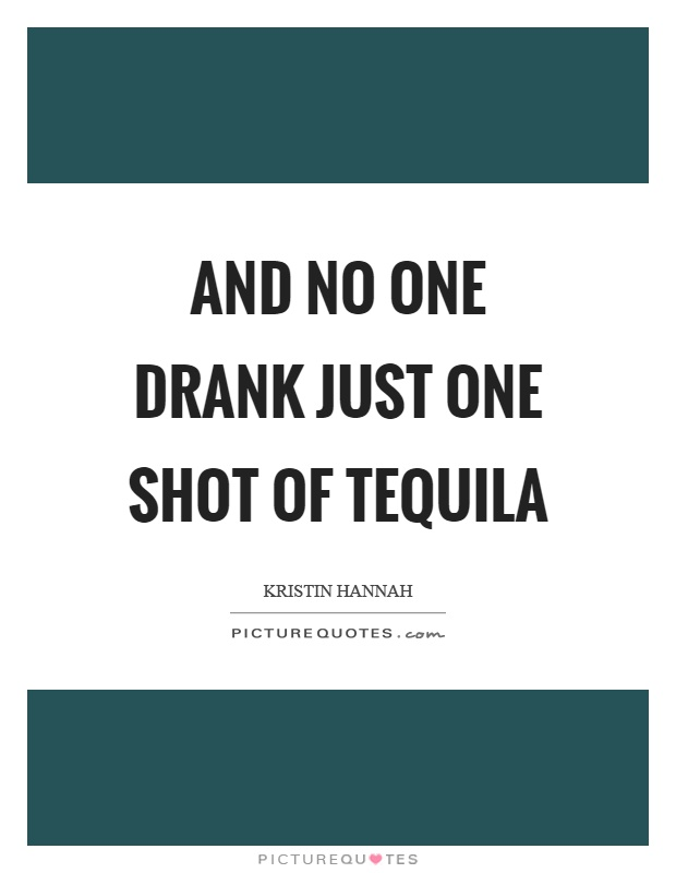 And no one drank just one shot of tequila Picture Quote #1