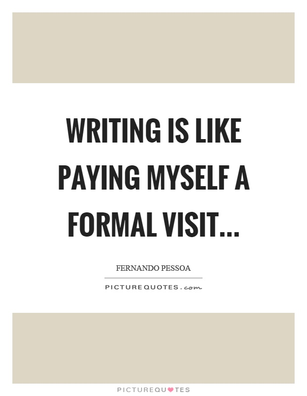 Writing is like paying myself a formal visit… Picture Quote #1