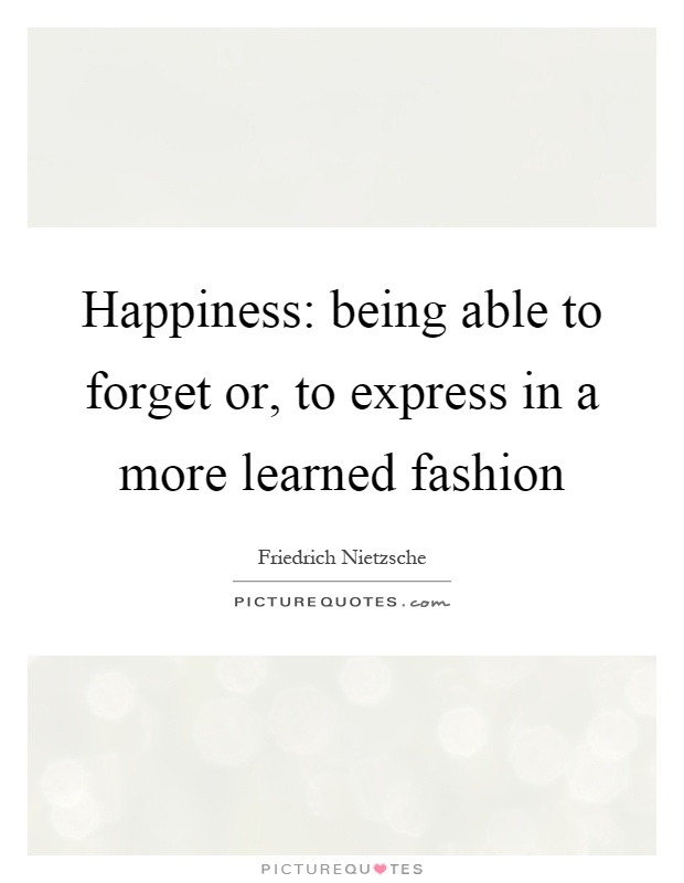 Happiness: being able to forget or, to express in a more learned fashion Picture Quote #1