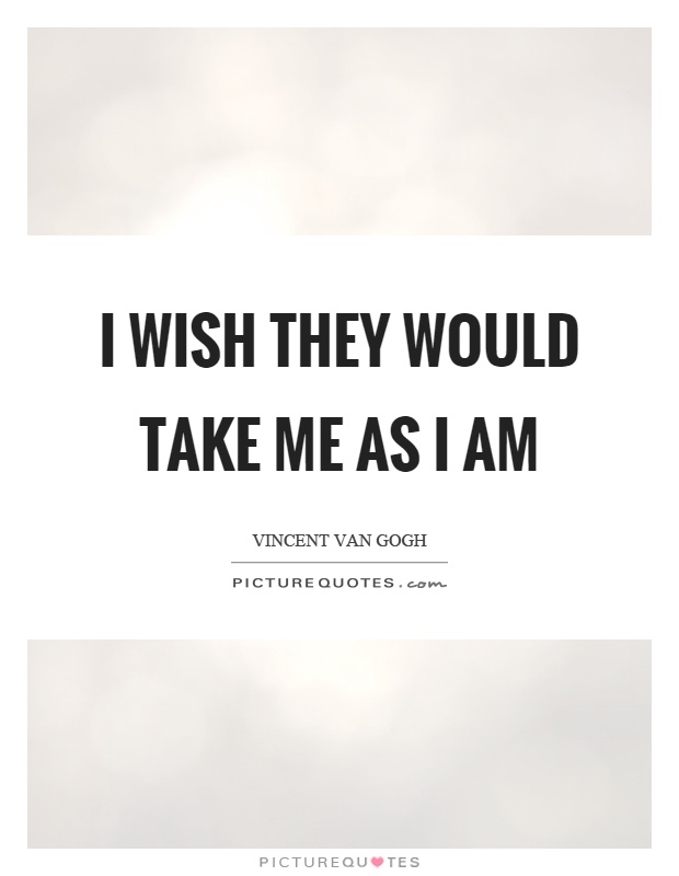 I wish they would take me as I am Picture Quote #1