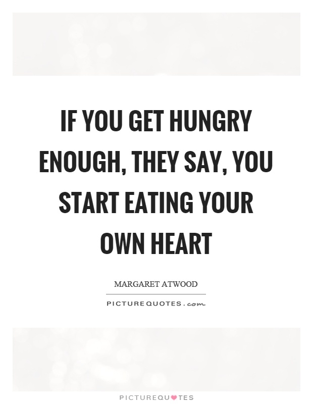 If you get hungry enough, they say, you start eating your own heart Picture Quote #1