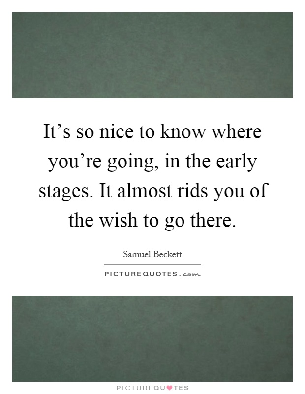 It's so nice to know where you're going, in the early stages. It almost rids you of the wish to go there Picture Quote #1