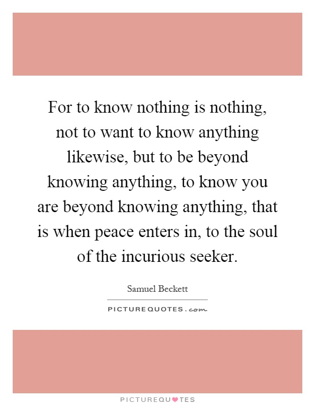 For to know nothing is nothing, not to want to know anything likewise, but to be beyond knowing anything, to know you are beyond knowing anything, that is when peace enters in, to the soul of the incurious seeker Picture Quote #1