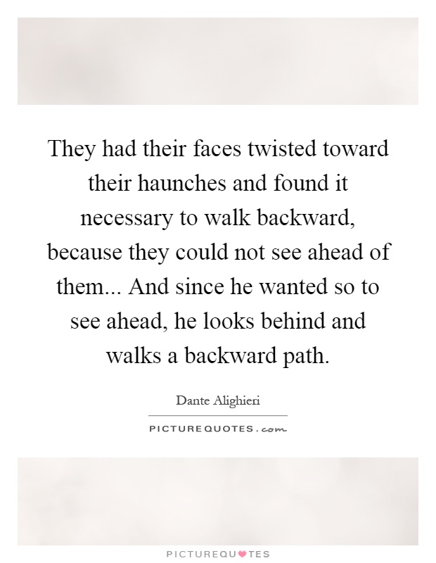 They had their faces twisted toward their haunches and found it necessary to walk backward, because they could not see ahead of them... And since he wanted so to see ahead, he looks behind and walks a backward path Picture Quote #1