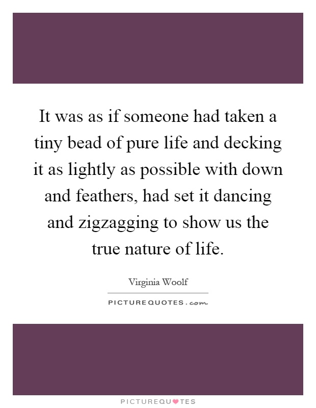 It was as if someone had taken a tiny bead of pure life and decking it as lightly as possible with down and feathers, had set it dancing and zigzagging to show us the true nature of life Picture Quote #1
