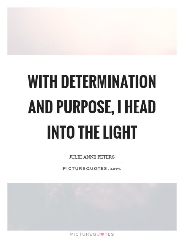 With determination and purpose, I head into the light Picture Quote #1