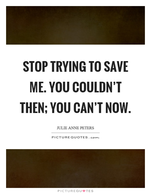 Stop trying to save me. You couldn't then; you can't now Picture Quote #1