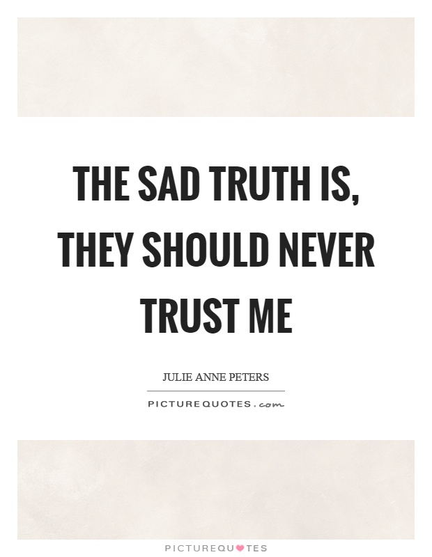 The sad truth is, they should never trust me Picture Quote #1