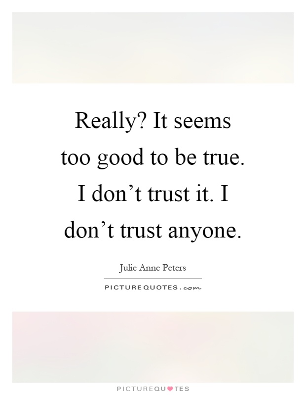 Really? It seems too good to be true. I don't trust it. I don't trust anyone Picture Quote #1