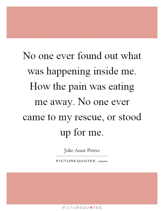 No one ever found out what was happening inside me. How the pain was eating me away. No one ever came to my rescue, or stood up for me Picture Quote #1