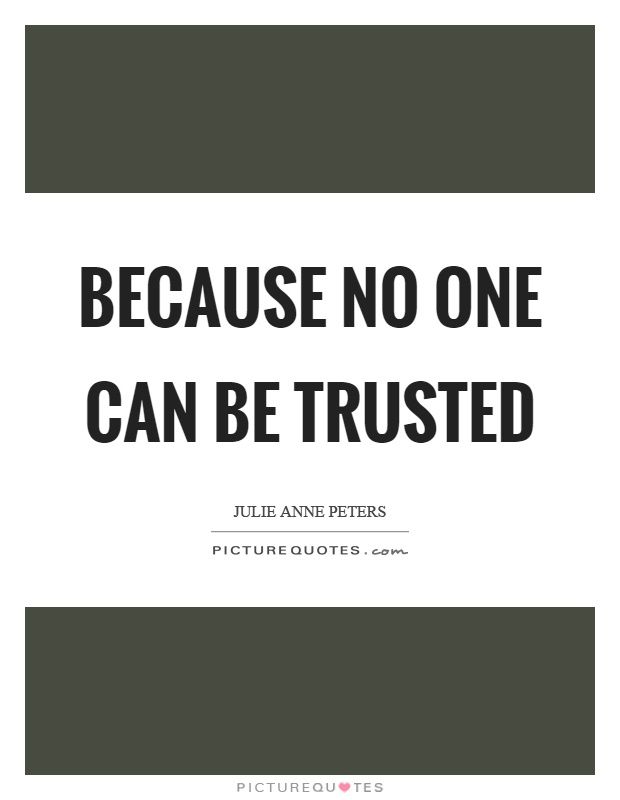 Because no one can be trusted Picture Quote #1