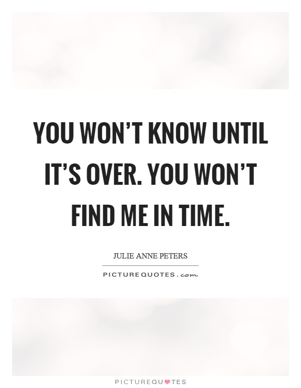 You won't know until it's over. You won't find me in time Picture Quote #1
