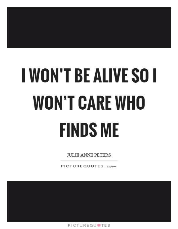 I won't be alive so I won't care who finds me Picture Quote #1