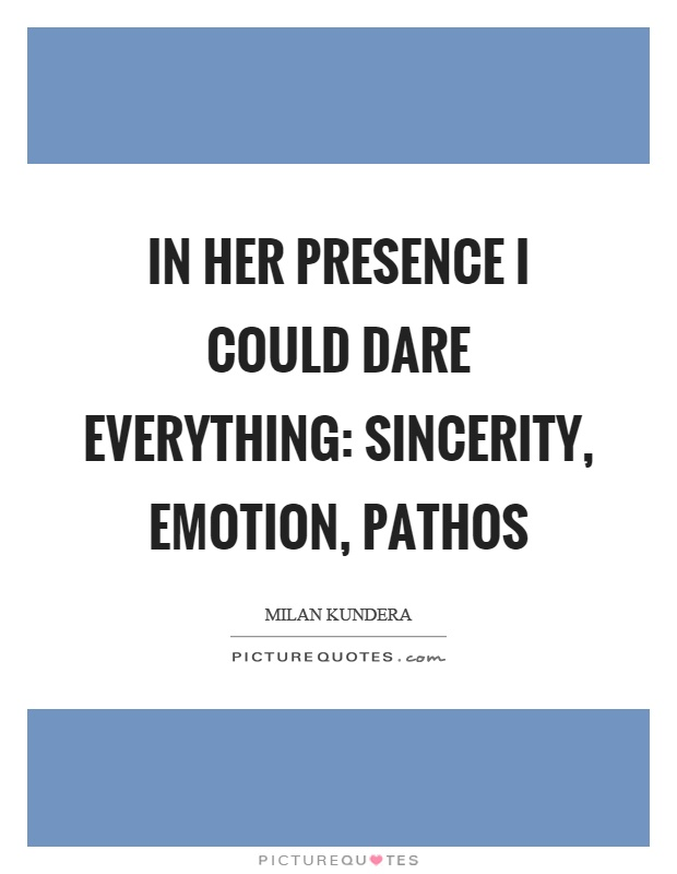In her presence I could dare everything: sincerity, emotion, pathos Picture Quote #1
