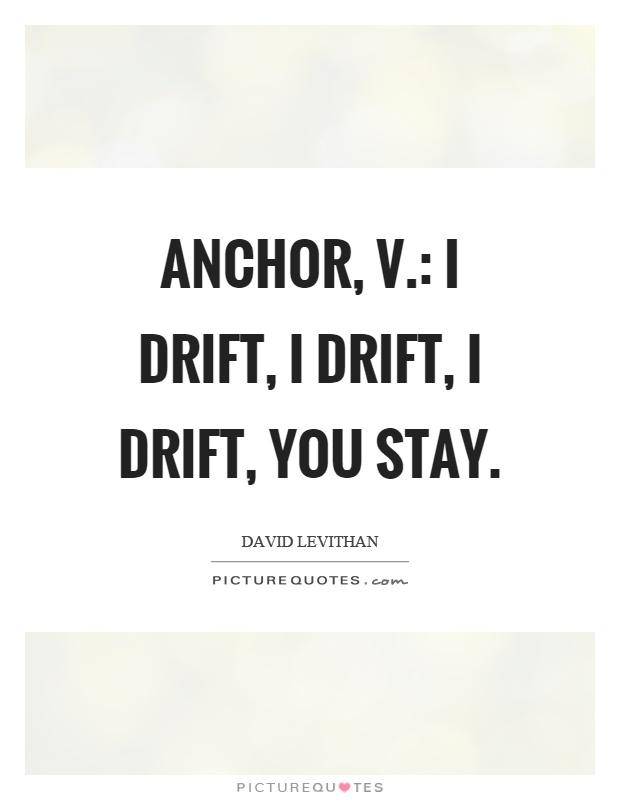 Anchor, v.: I drift, I drift, I drift, you stay Picture Quote #1
