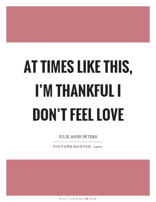 At times like this, I'm thankful I don't feel love Picture Quote #1
