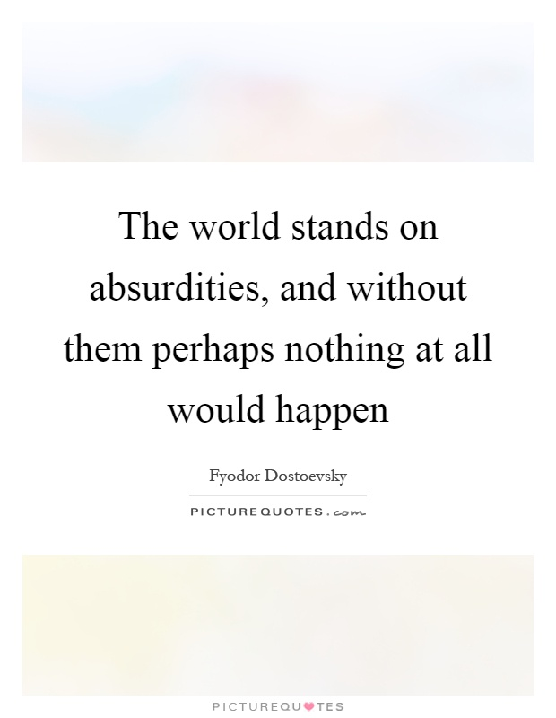The world stands on absurdities, and without them perhaps nothing at all would happen Picture Quote #1