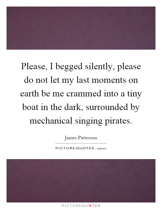 Please, I begged silently, please do not let my last moments on earth be me crammed into a tiny boat in the dark, surrounded by mechanical singing pirates Picture Quote #1
