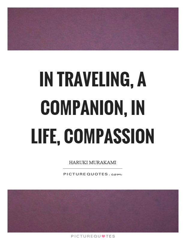 In traveling, a companion, in life, compassion Picture Quote #1
