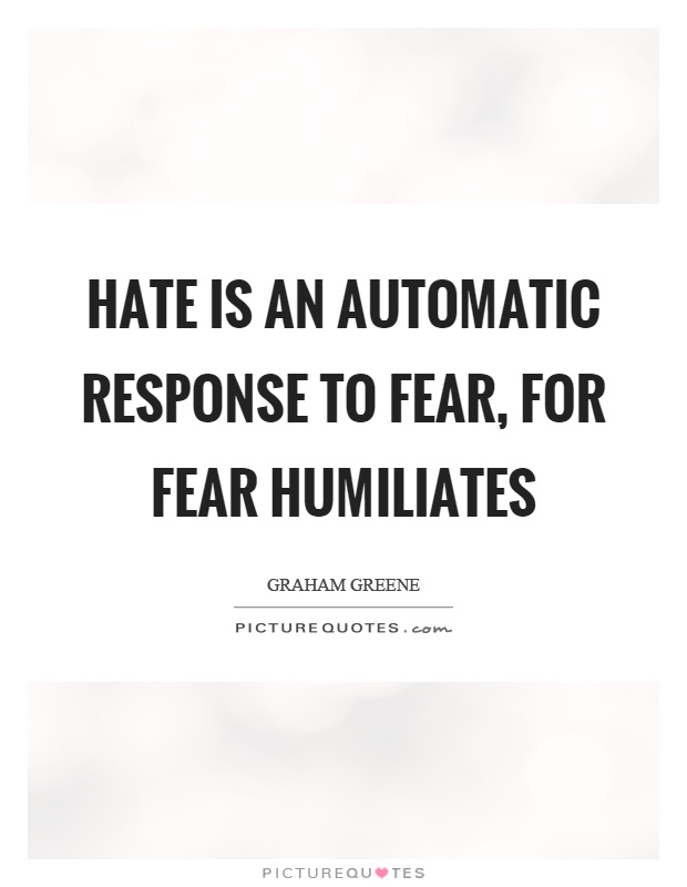 Hate is an automatic response to fear, for fear humiliates Picture Quote #1