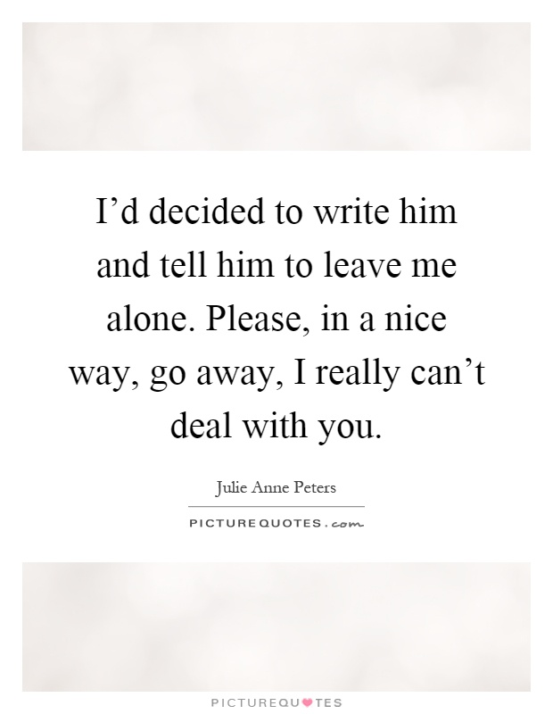 I'd decided to write him and tell him to leave me alone. Please, in a nice way, go away, I really can't deal with you Picture Quote #1