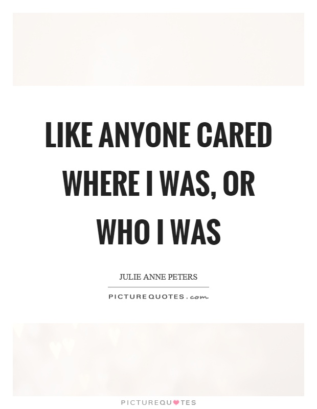 Like anyone cared where I was, or who I was Picture Quote #1