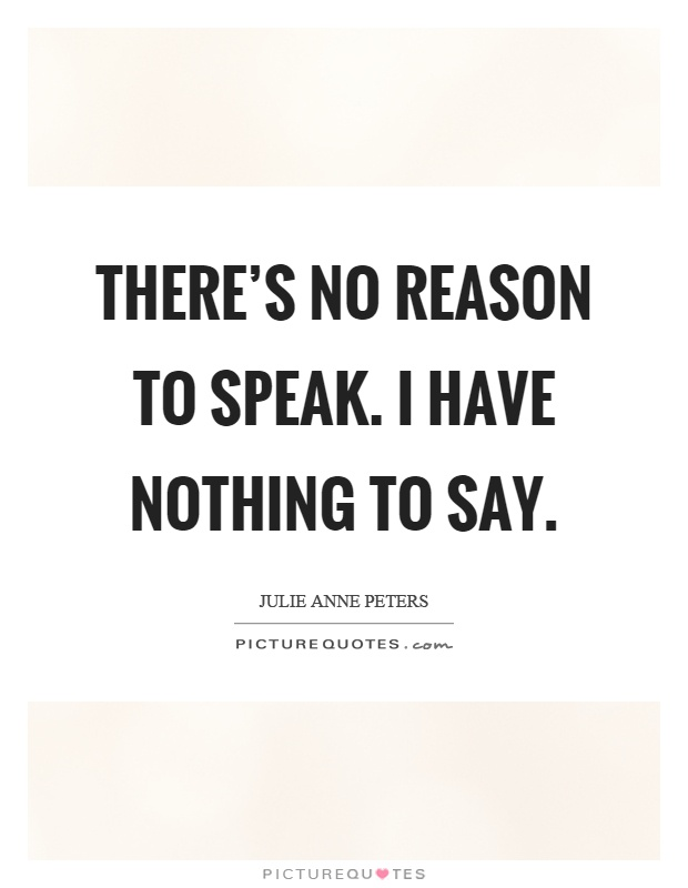 There's no reason to speak. I have nothing to say Picture Quote #1