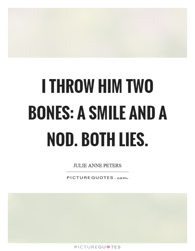 I throw him two bones: a smile and a nod. Both lies Picture Quote #1