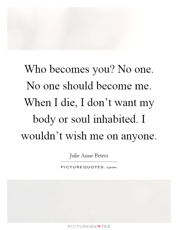Who becomes you? No one. No one should become me. When I die, I don't want my body or soul inhabited. I wouldn't wish me on anyone Picture Quote #1