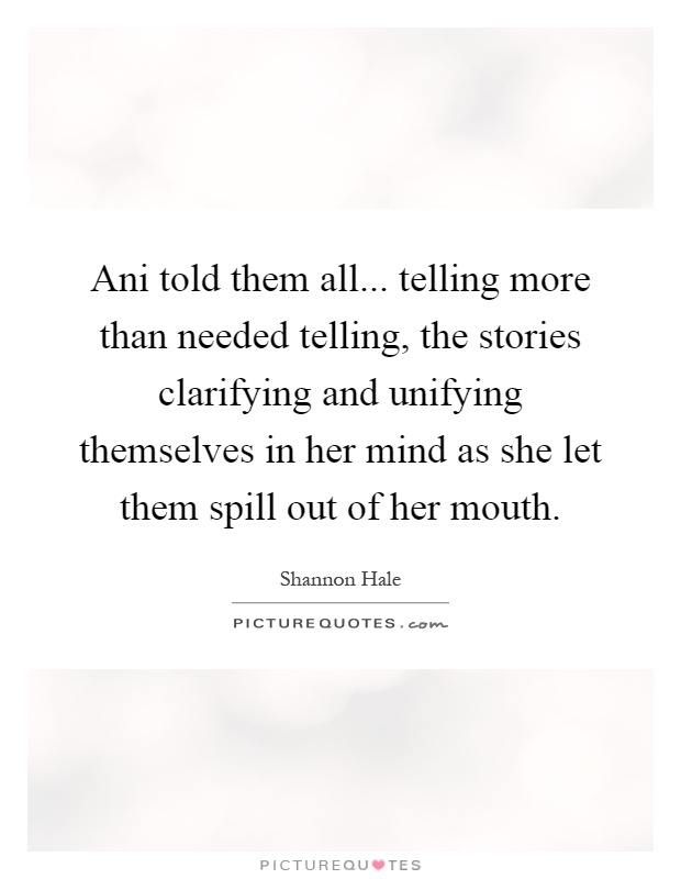 Ani told them all... telling more than needed telling, the stories clarifying and unifying themselves in her mind as she let them spill out of her mouth Picture Quote #1