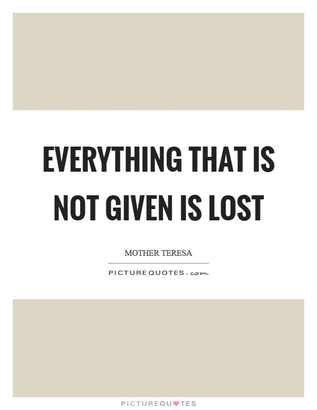 Everything that is not given is lost Picture Quote #1
