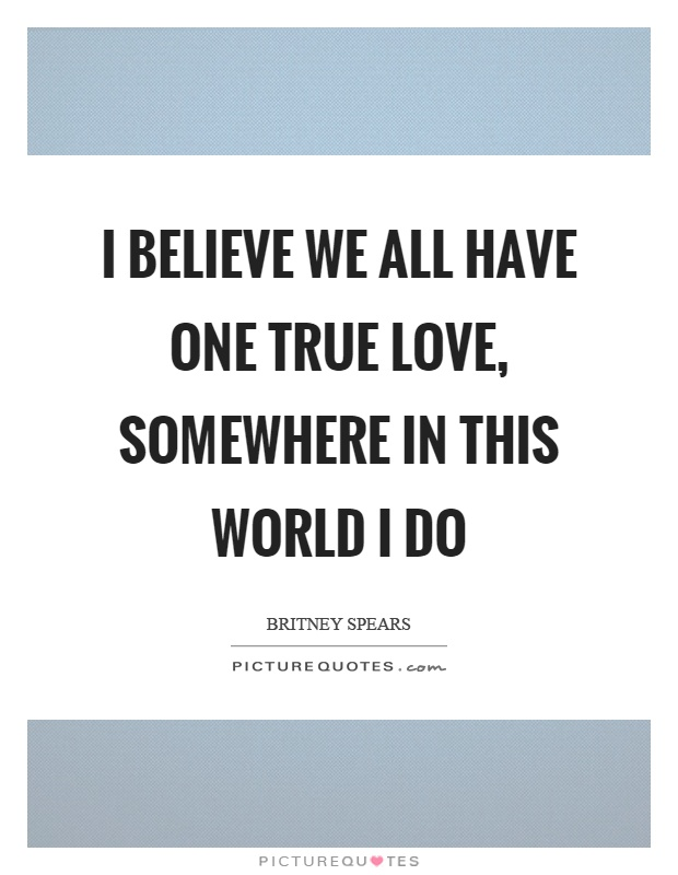 I believe we all have one true love, somewhere in this world I do Picture Quote #1