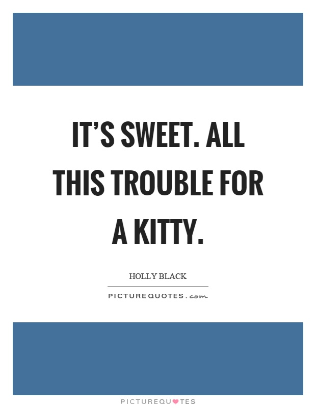 It's sweet. All this trouble for a kitty Picture Quote #1