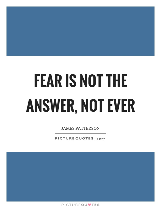 Fear is not the answer, not ever Picture Quote #1