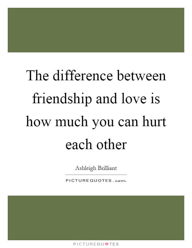 The difference between friendship and love is how much you can hurt each other Picture Quote #1
