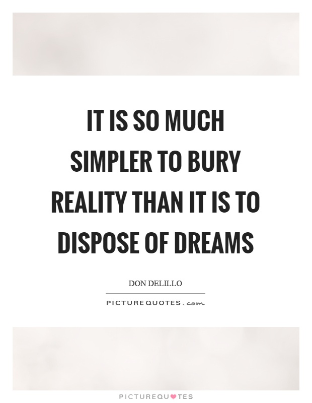 It is so much simpler to bury reality than it is to dispose of dreams Picture Quote #1
