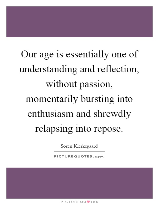 Our age is essentially one of understanding and reflection, without passion, momentarily bursting into enthusiasm and shrewdly relapsing into repose Picture Quote #1