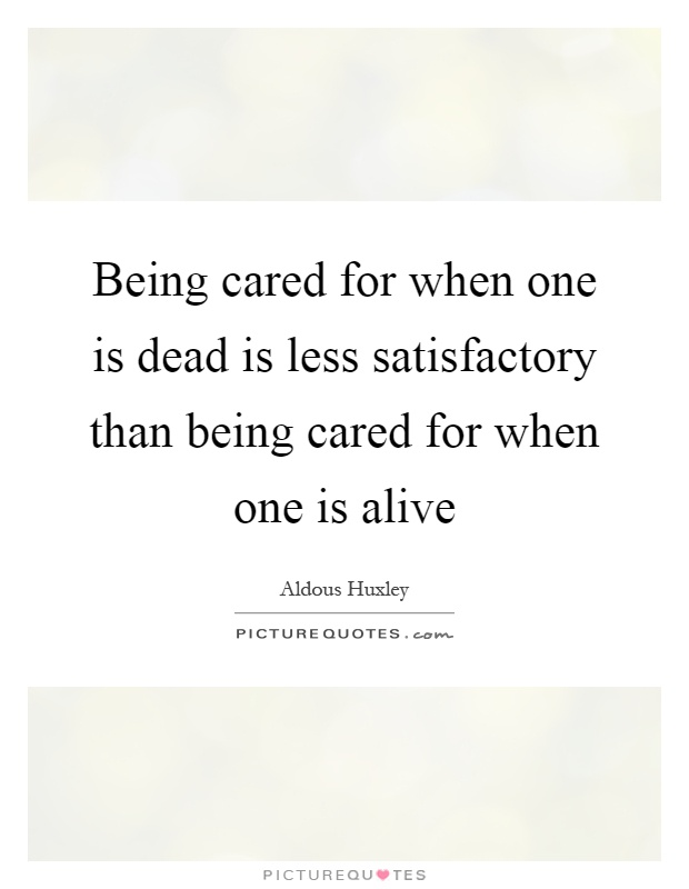 Being cared for when one is dead is less satisfactory than being cared for when one is alive Picture Quote #1