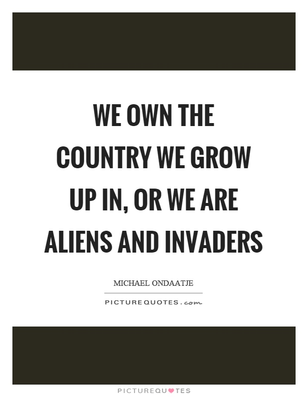 We own the country we grow up in, or we are aliens and invaders Picture Quote #1