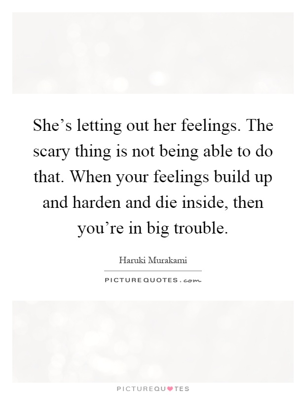 She's letting out her feelings. The scary thing is not being able to do that. When your feelings build up and harden and die inside, then you're in big trouble Picture Quote #1