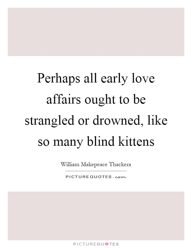 Early Relationship Quotes: Perhaps All Early Love Affairs Ought To Be Strangled Or