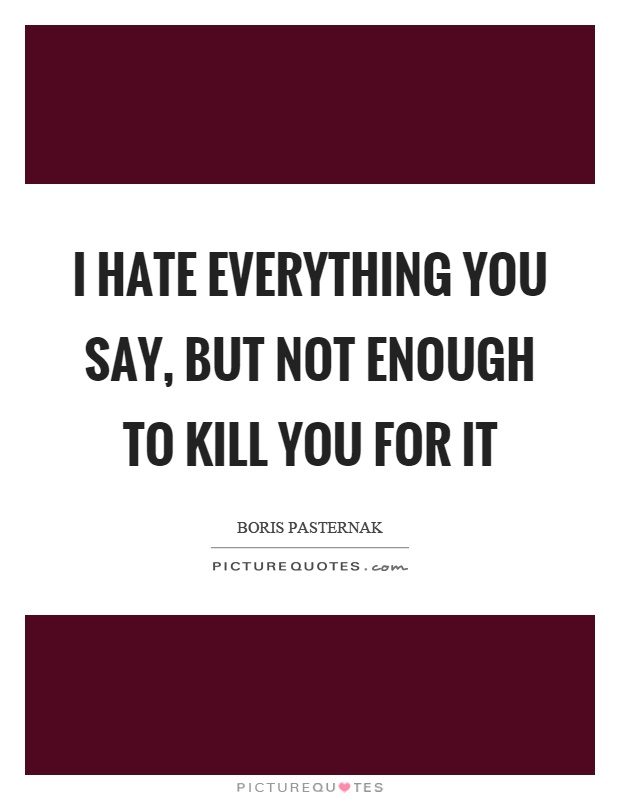 I hate everything you say, but not enough to kill you for it Picture Quote #1