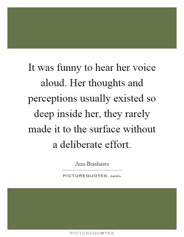 It was funny to hear her voice aloud. Her thoughts and perceptions usually existed so deep inside her, they rarely made it to the surface without a deliberate effort Picture Quote #1