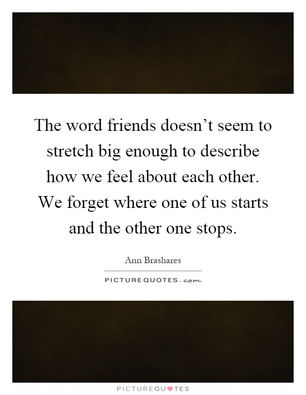 The word friends doesn't seem to stretch big enough to describe how we feel about each other. We forget where one of us starts and the other one stops Picture Quote #1