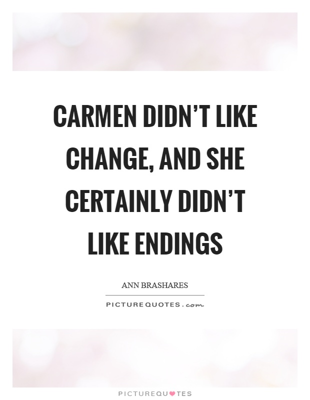 Carmen didn't like change, and she certainly didn't like endings Picture Quote #1