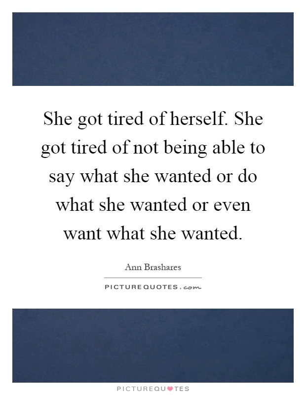 She got tired of herself. She got tired of not being able to say what she wanted or do what she wanted or even want what she wanted Picture Quote #1