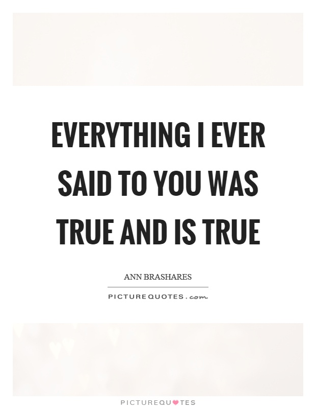 Everything I ever said to you was true and is true Picture Quote #1