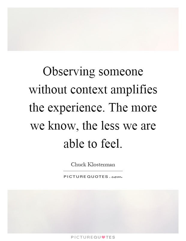 Observing someone without context amplifies the experience. The more we know, the less we are able to feel Picture Quote #1