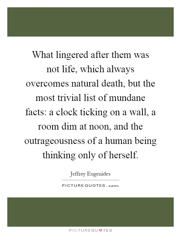What lingered after them was not life, which always overcomes natural death, but the most trivial list of mundane facts: a clock ticking on a wall, a room dim at noon, and the outrageousness of a human being thinking only of herself Picture Quote #1